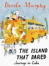 The Island that Dared: Journeys in Cuba by Dervla Murphy
